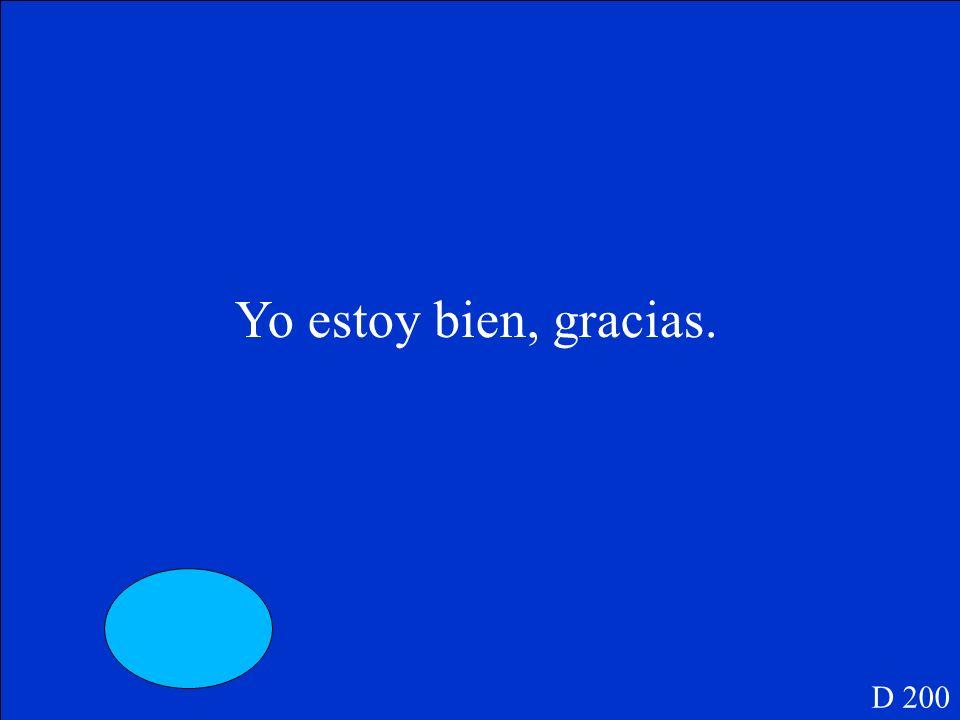 D 200 Yo ______ bien, gracias.