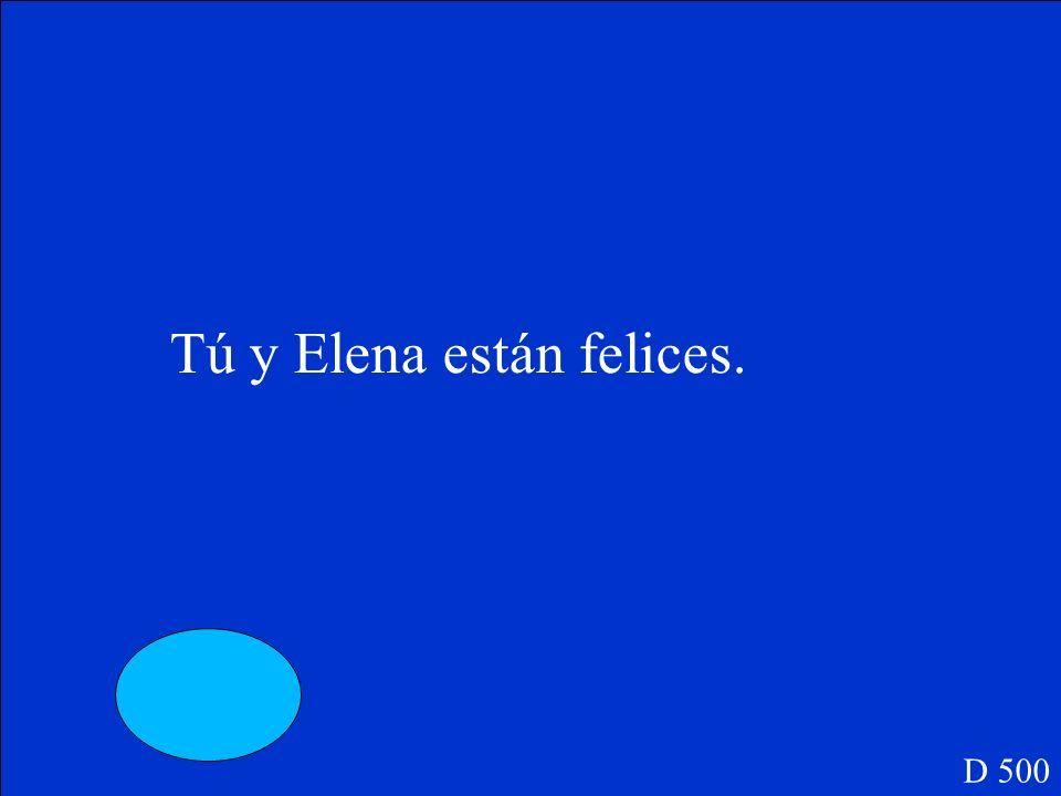 D 500 Tú y Elena _____ felices.