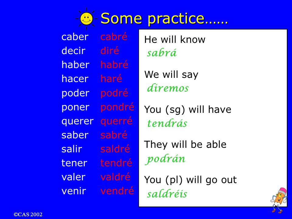 ©CAS 2002 Irregular Verbs in the Future Tense: caber decir haber hacer poder poner querer saber salir tener valer venir to fit to say / tell to have* to do / make to be able to put to want to know (a fact) to go out to have* to be worth to come * Tener means to own or to possess.