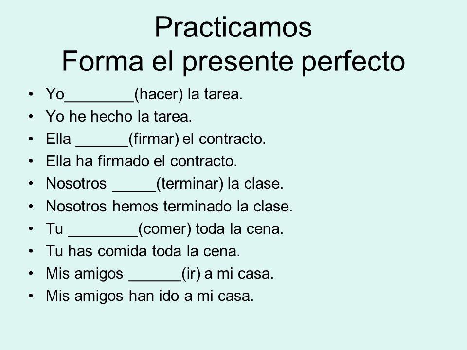 Practicamos Forma el presente perfecto Yo________(hacer) la tarea. Yo he hecho la tarea. Ella ______(firmar) el contracto. Ella ha firmado el contract
