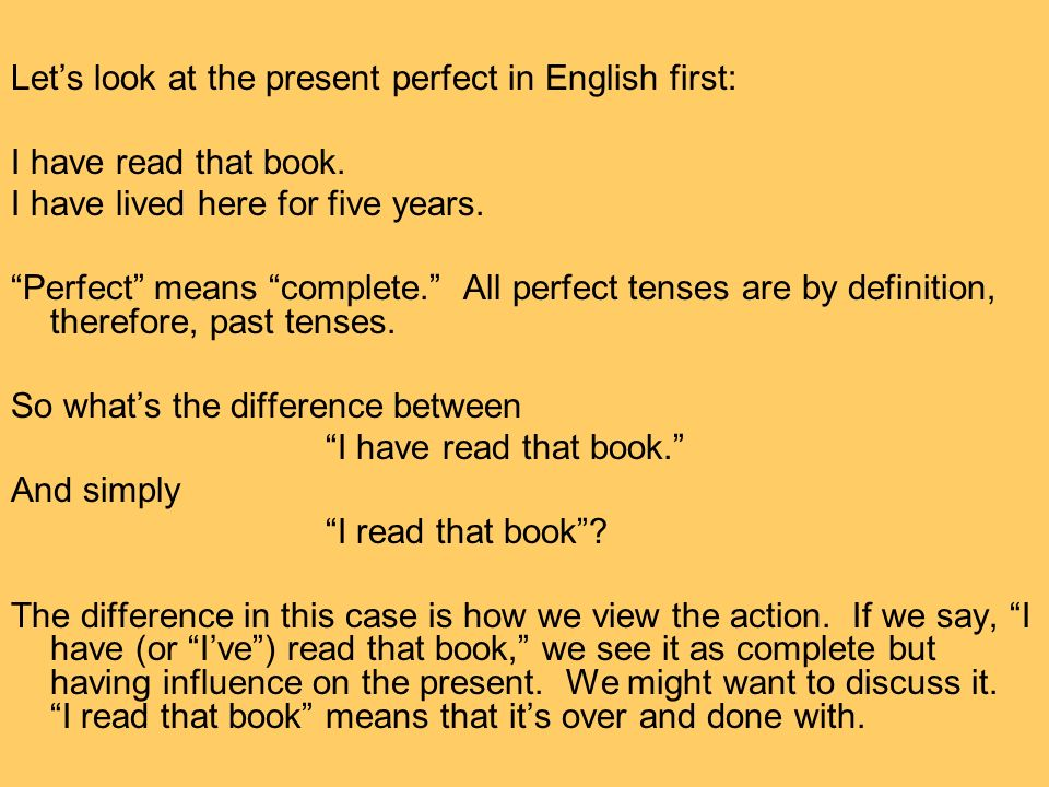 Lets look at the present perfect in English first: I have read that book. I have lived here for five years. Perfect means complete. All perfect tenses