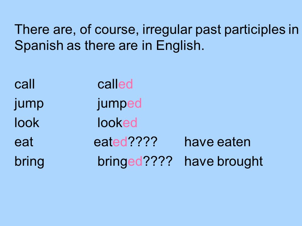 There are, of course, irregular past participles in Spanish as there are in English. call called jump jumped look looked eateated????have eaten bring