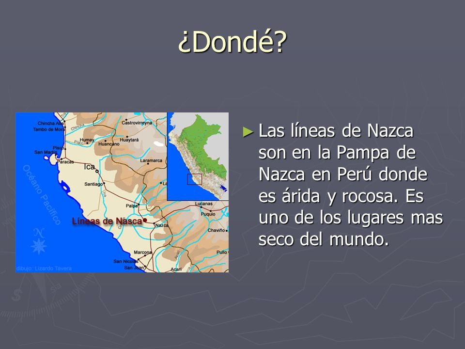 ¿Dondé? Las líneas de Nazca son en la Pampa de Nazca en Perú donde es árida y rocosa. Es uno de los lugares mas seco del mundo.