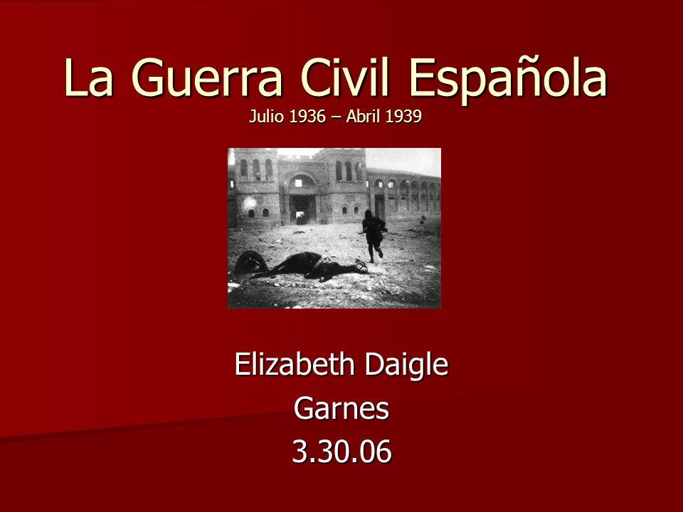 La Guerra Civil Española Julio 1936 – Abril 1939 Elizabeth Daigle Garnes3.30.06