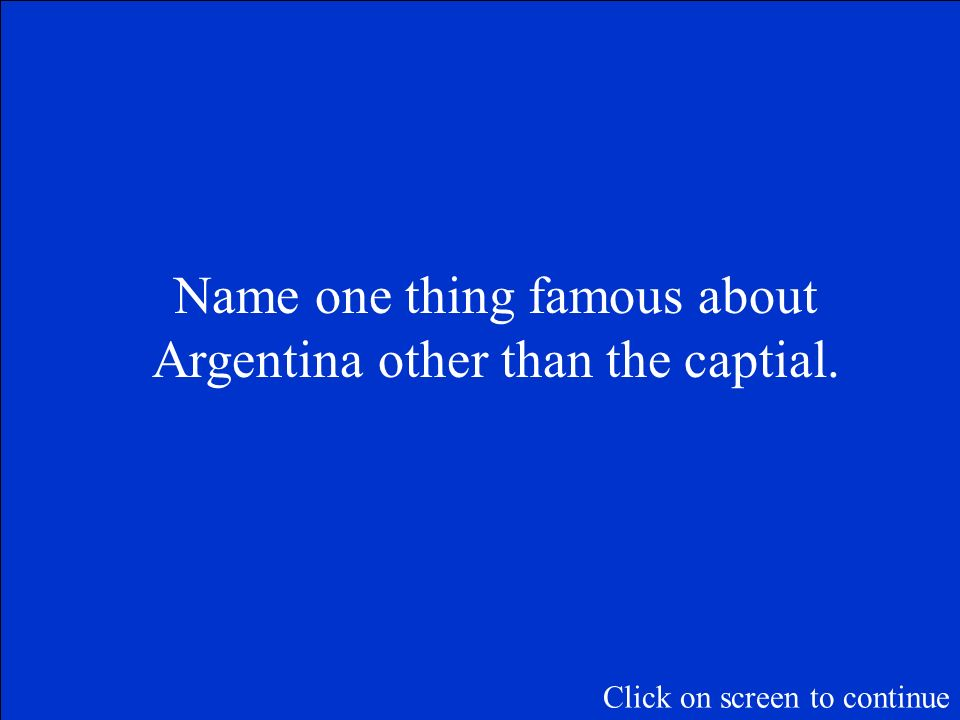 The Final Jeopardy Category is: Argentina Please record your wager. Click on screen to begin