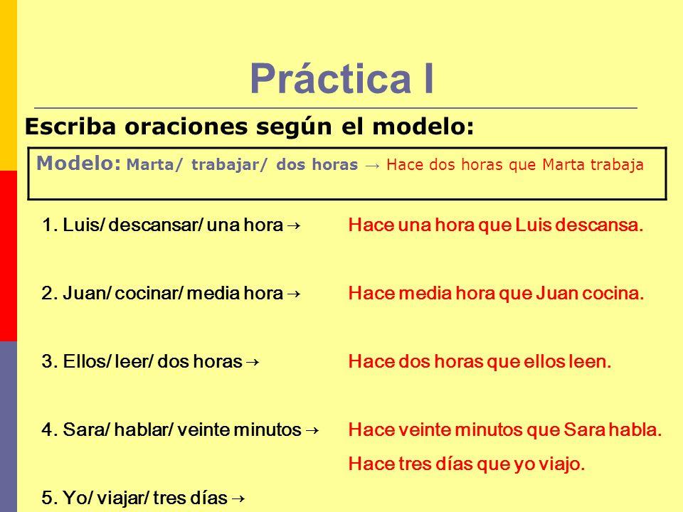 Práctica II Modelo: Marta/ trabajar/ dos horas Hace dos horas que Marta trabaja Marta trabaja hace dos horas 1.Jaime/ comer pizza/ una hora Hace una hora que Jaime come pizza.