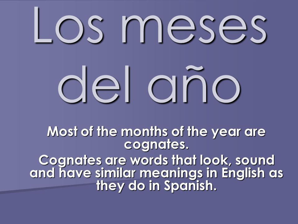 Los meses del año Most of the months of the year are cognates. Cognates are words that look, sound and have similar meanings in English as they do in