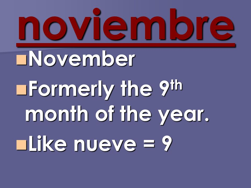noviembre November November Formerly the 9 th month of the year. Formerly the 9 th month of the year. Like nueve = 9 Like nueve = 9