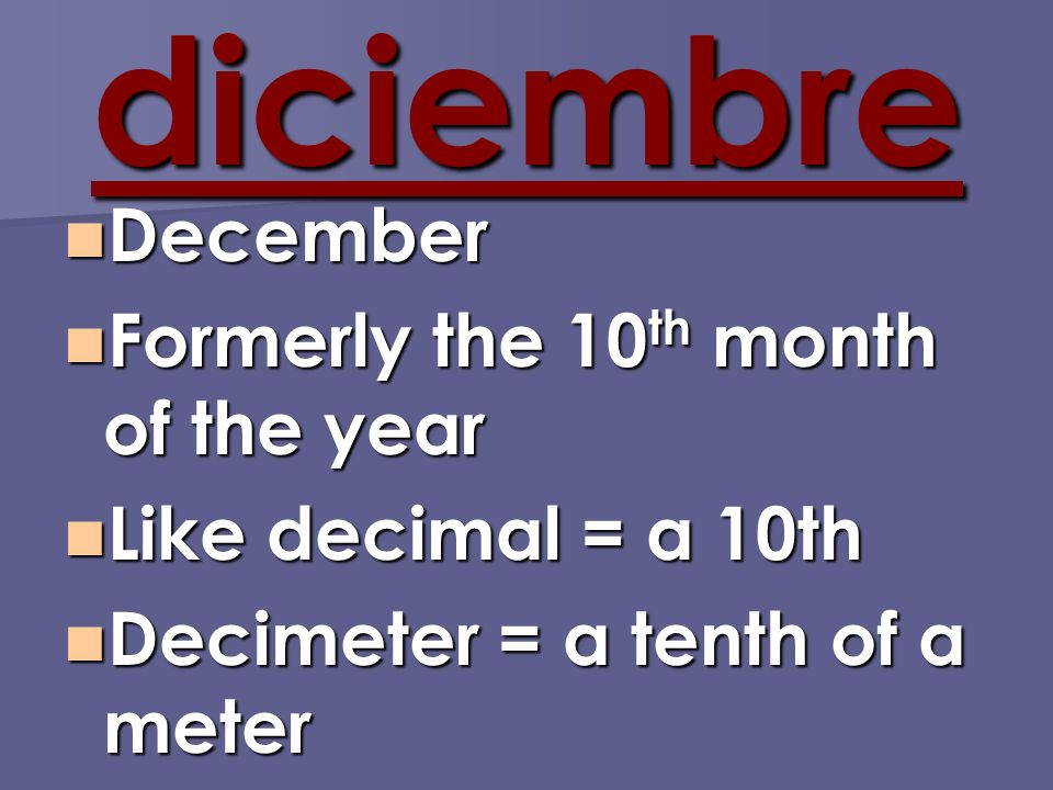 diciembre December December Formerly the 10 th month of the year Formerly the 10 th month of the year Like decimal = a 10th Like decimal = a 10th Decimeter = a tenth of a meter Decimeter = a tenth of a meter