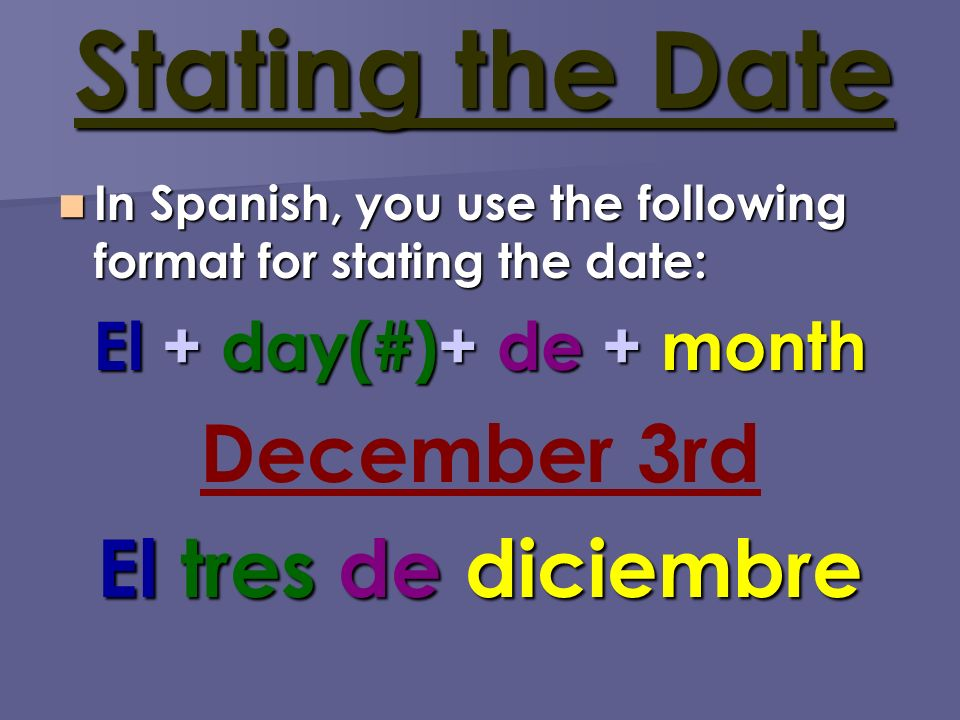 Stating the Date In Spanish, you use the following format for stating the date: In Spanish, you use the following format for stating the date: El + day(#)+ de + month December 3rd El tres de diciembre