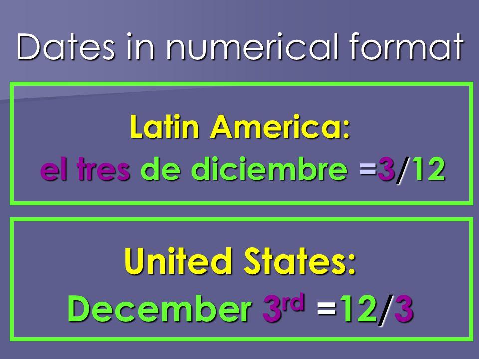 Dates in numerical format Latin America: el tres de diciembre =3/12 el tres de diciembre =3/12 United States: December 3 rd =12/3