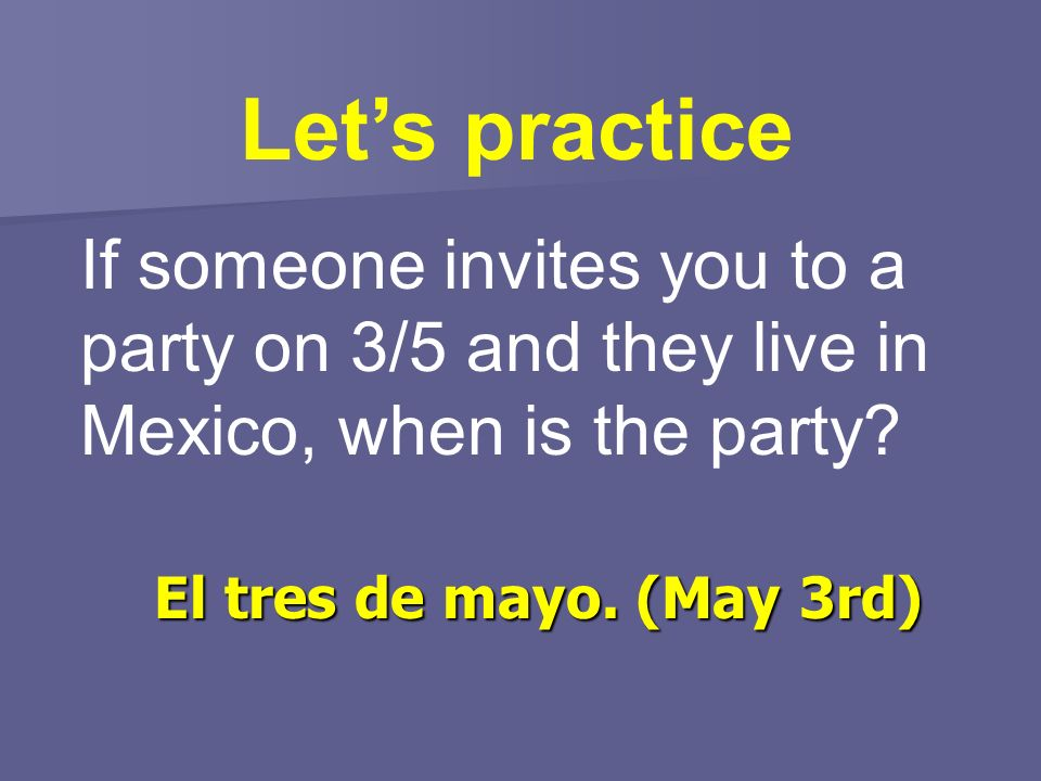 Lets practice If someone invites you to a party on 3/5 and they live in Mexico, when is the party? El tres de mayo. (May 3rd)