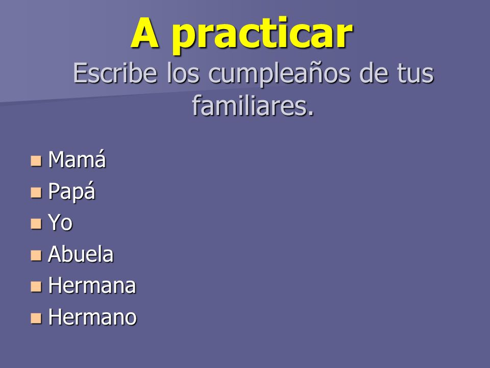 A practicar Escribe los cumpleaños de tus familiares.