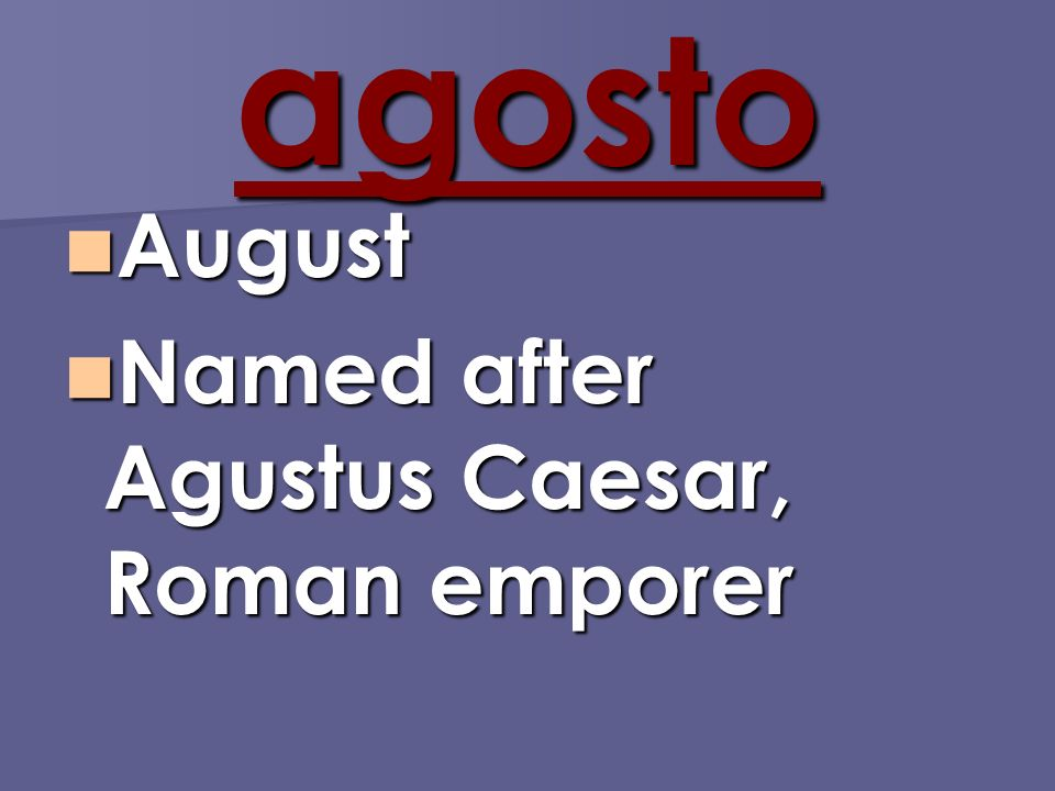 agosto August August Named after Agustus Caesar, Roman emporer Named after Agustus Caesar, Roman emporer
