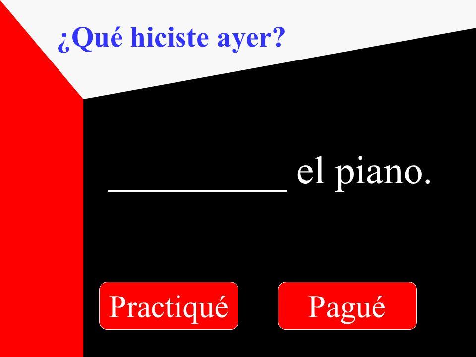 ¿Qué hiciste ayer _________ el piano. PractiquéPagué