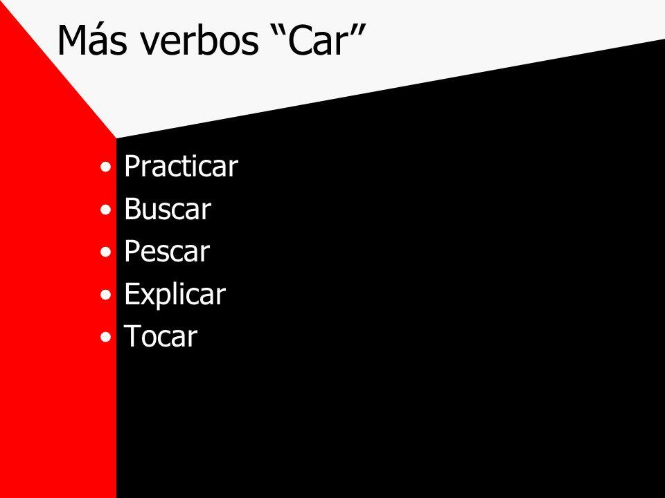 Más verbos Car Practicar Buscar Pescar Explicar Tocar