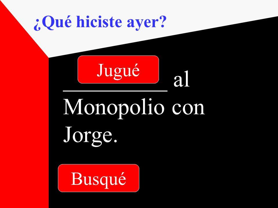 ¿Qué hiciste ayer _________ al Monopolio con Jorge. Busqué Jugué