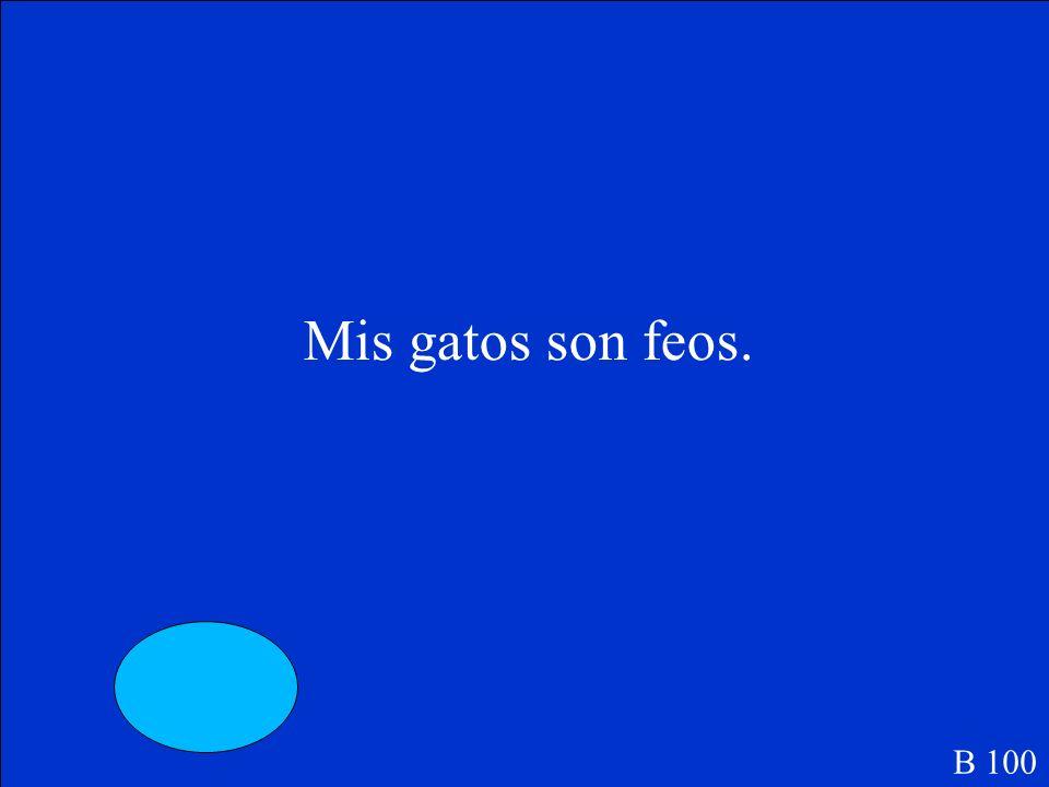 (My) _____gatos son feos. B 100
