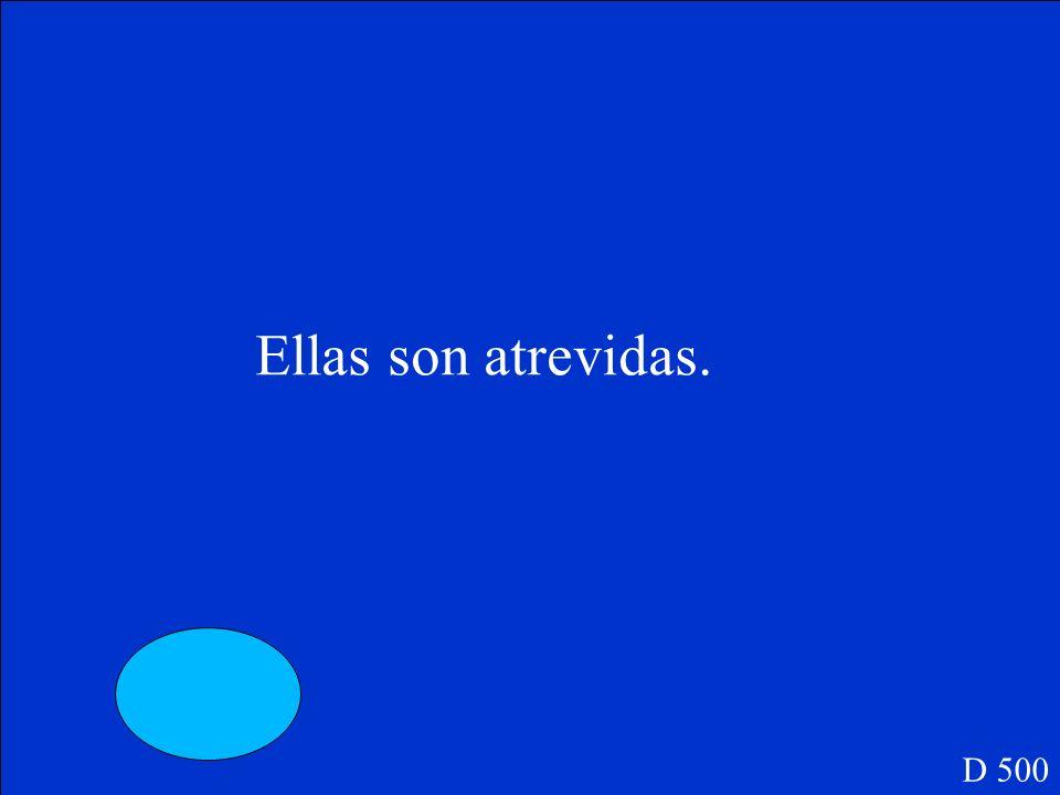 D 500 Ellas _____ atrevidas.