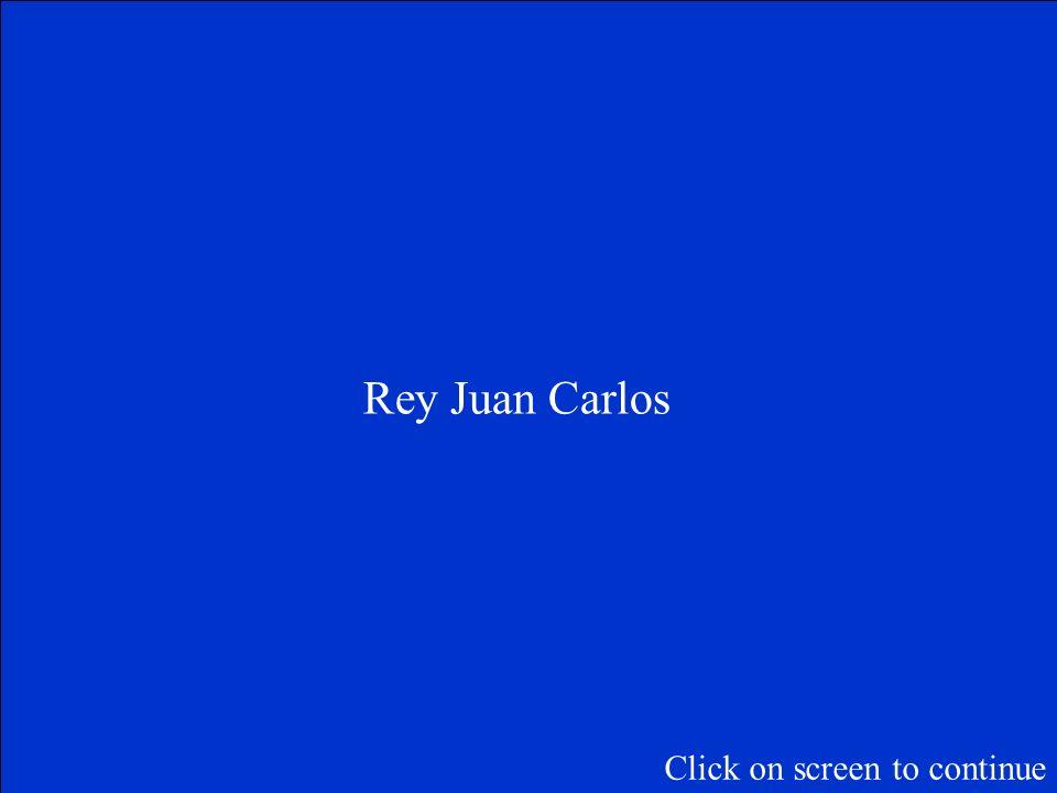 ¿Quién es el rey de España? Click on screen to continue
