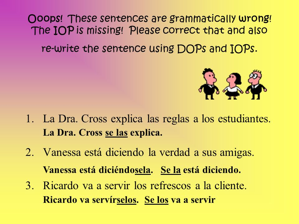 Ooops! These sentences are grammatically wrong! The IOP is missing! Please correct that and also re-write the sentence using DOPs and IOPs. 1.La Dra.