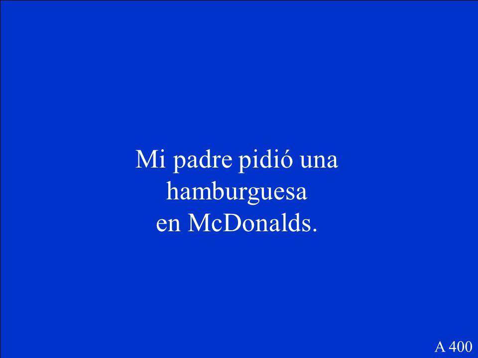 Mi padre ______(pedir) una hamburguesa en McDonalds. A 400