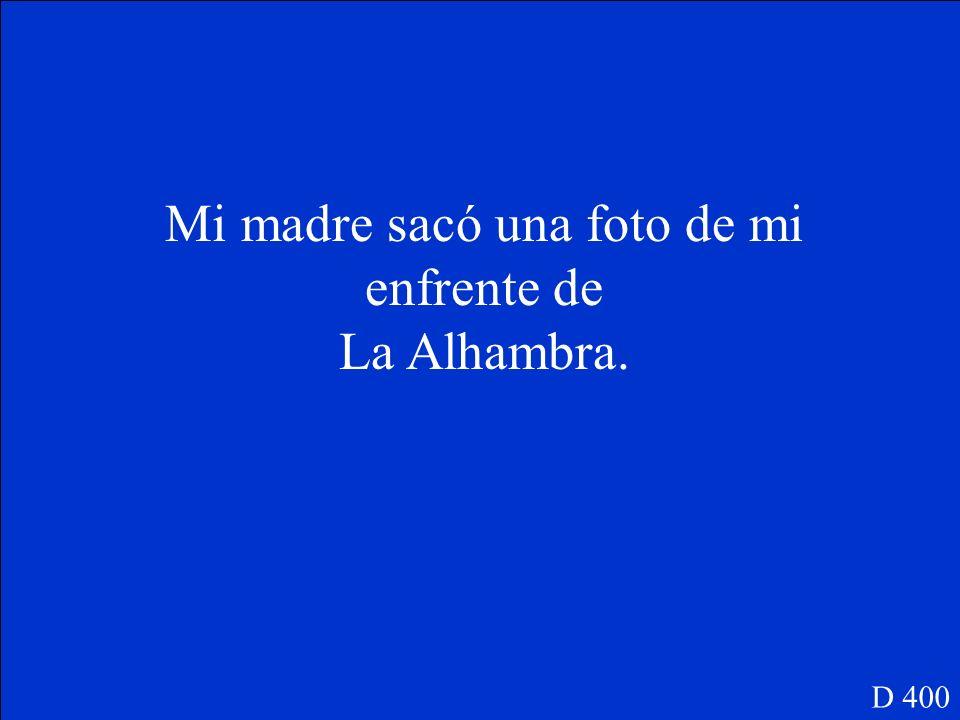Mi madre _______(sacar) una foto de mi enfrente de La Alhambra. D 400