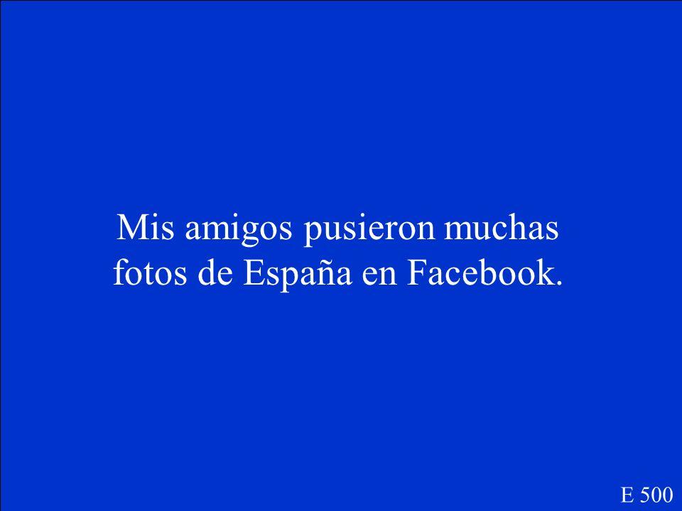 Mis amigos _____(poner) muchas fotos de España en Facebook. E 500