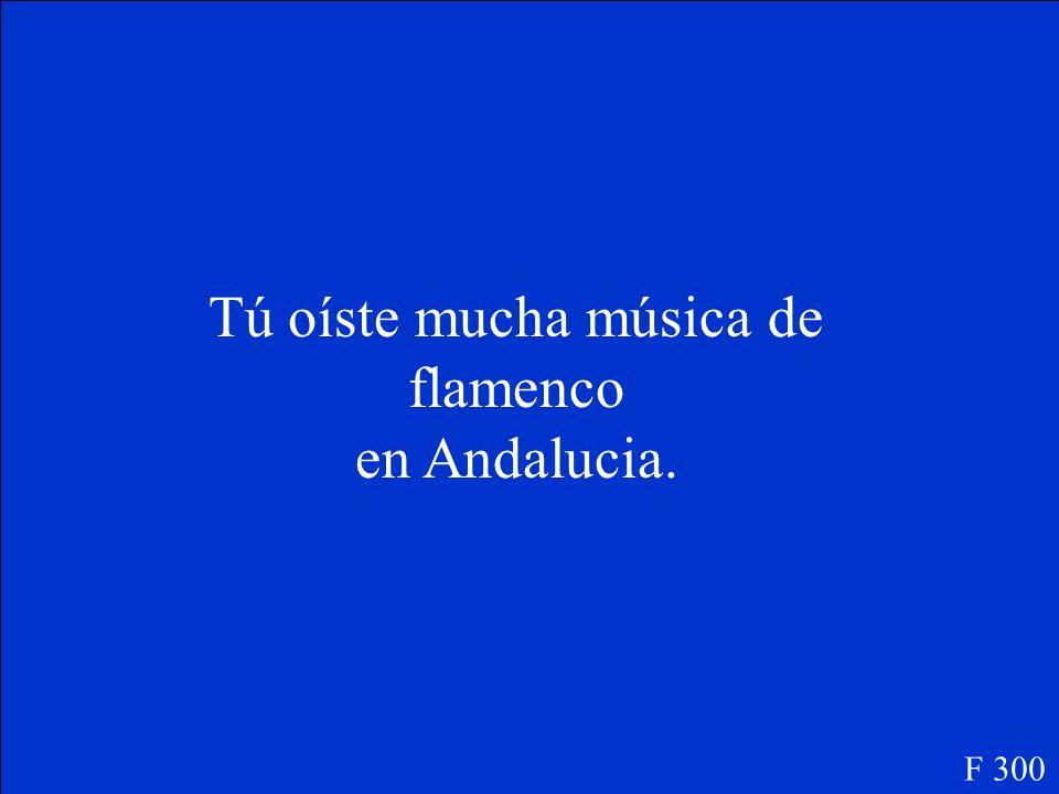 Tú ______(oir) mucha música de flamenco en Andalucia. F 300
