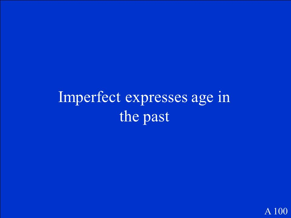 Imperfect expresses age in the past A 100