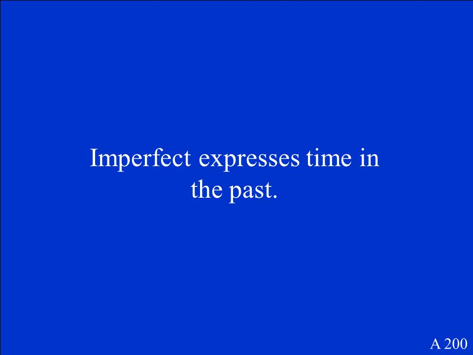 Imperfect expresses time in the past. A 200