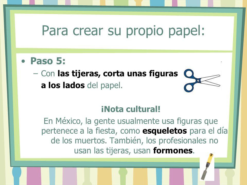 Para crear su propio papel: Paso 5: –Con las tijeras, corta unas figuras a los lados del papel. ¡Nota cultural! En México, la gente usualmente usa fig