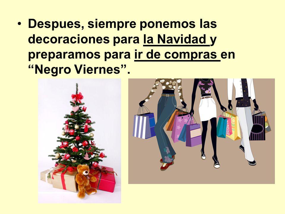 Despues, siempre ponemos las decoraciones para la Navidad y preparamos para ir de compras en Negro Viernes.