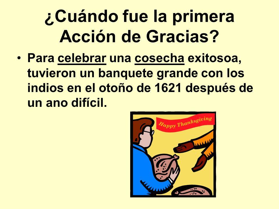 ¿Cuándo fue la primera Acción de Gracias? Para celebrar una cosecha exitosoa, tuvieron un banquete grande con los indios en el otoño de 1621 después d