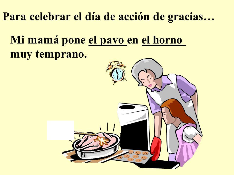 Para celebrar el día de acción de gracias… Mi mamá pone el pavo en el horno muy temprano.
