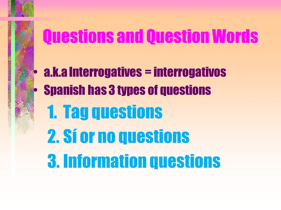 Questions and Question Words a.k.a Interrogatives = interrogativos Spanish has 3 types of questions 1.Tag questions 2.Sí or no questions 3.Information questions