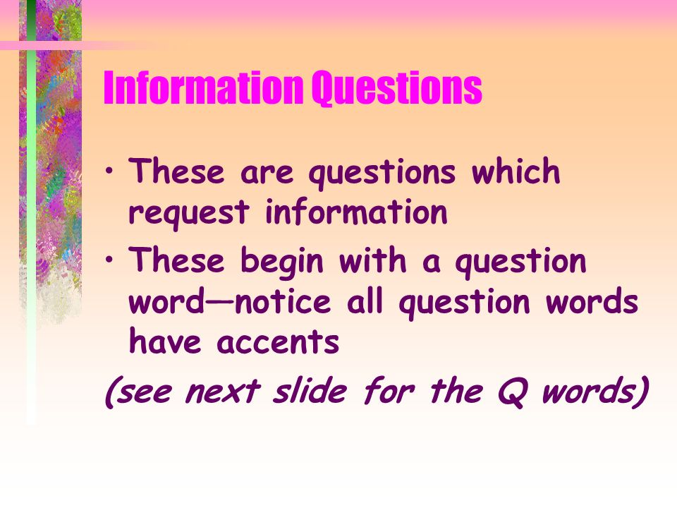 Information Questions These are questions which request information These begin with a question wordnotice all question words have accents (see next slide for the Q words)
