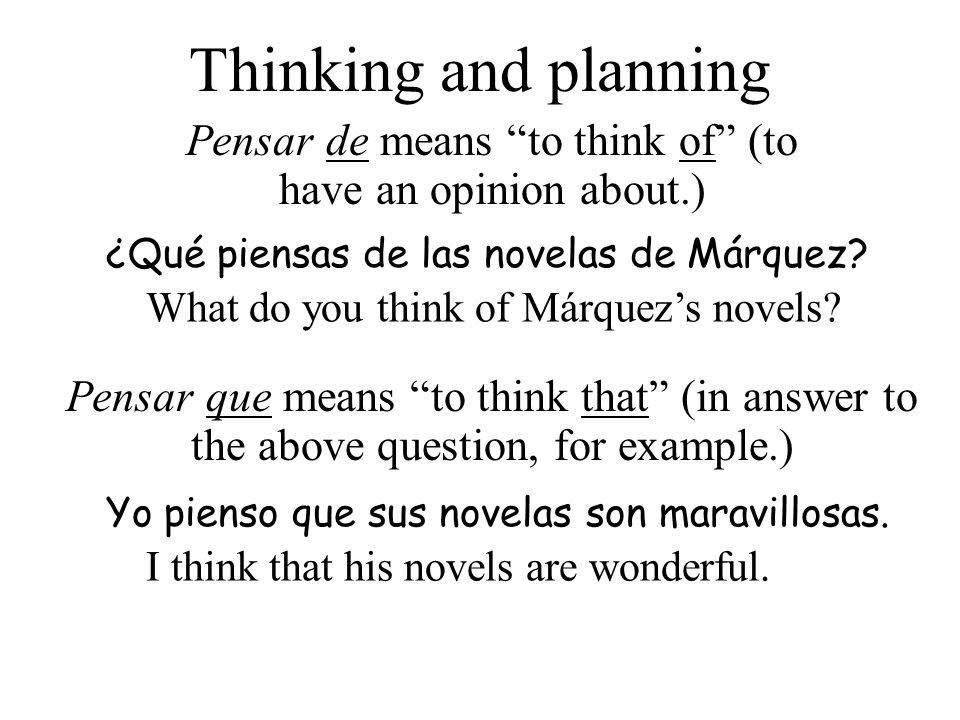 Thinking and planning Pensar de means to think of (to have an opinion about.) ¿Qué piensas de las novelas de Márquez? What do you think of Márquezs no
