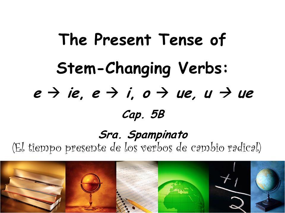 The Present Tense of Stem-Changing Verbs: e ie, e i, o ue, u ue Cap.