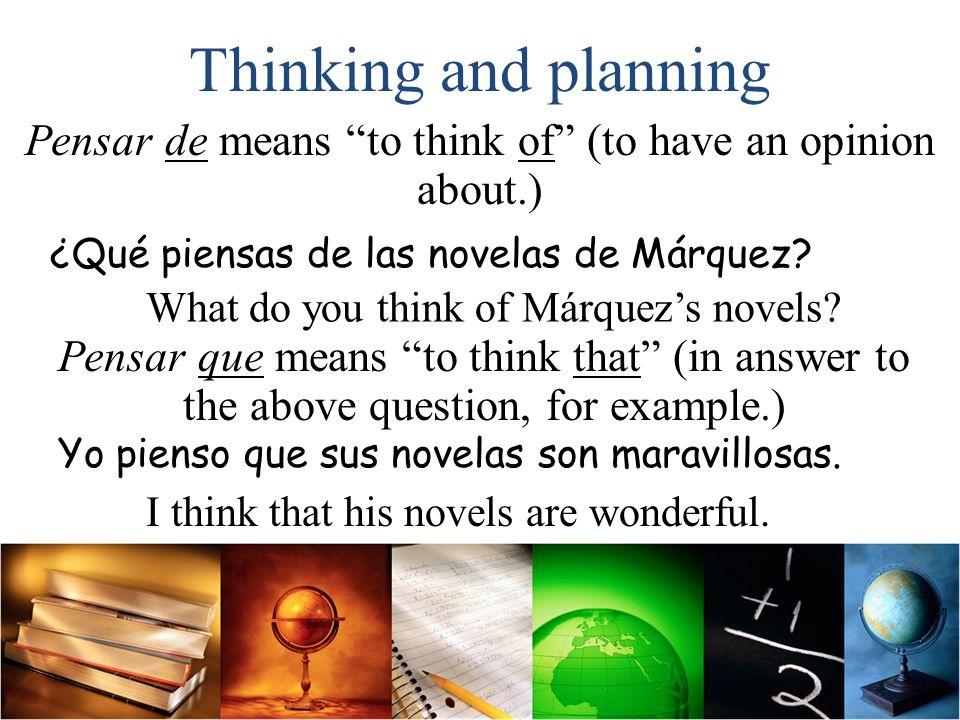 Thinking and planning ¿En qué piensas? Pensar en means to think about. Gabriela siempre piensa en sus estudios. Pensamos en el bienestar de la familia