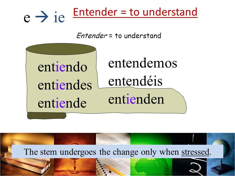 Entender = to understand entiendo entiendes entiende entendemos entendéis entienden e ie Entender = to understand The stem undergoes the change only when stressed.