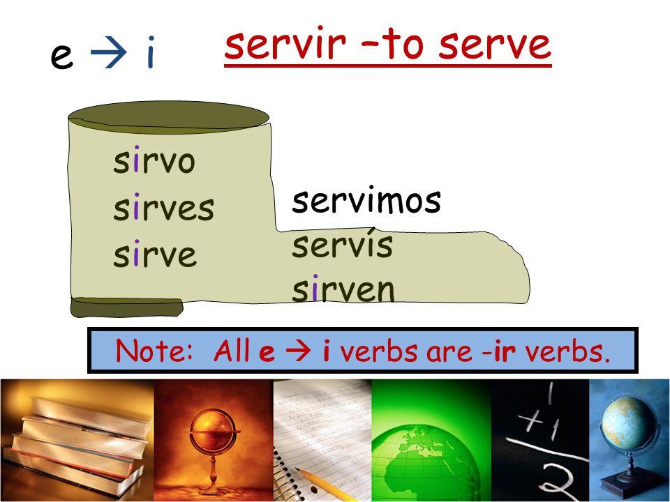 servir –to serve sirvo sirves sirve servimos servís sirven e i Note: All e i verbs are -ir verbs.