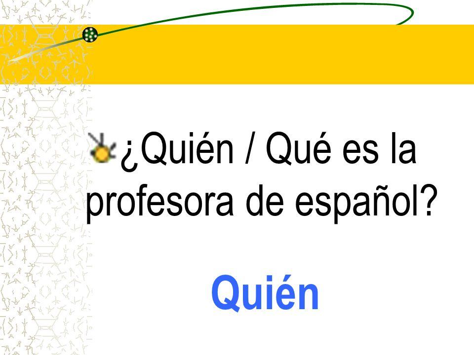 ¿Quién / Qué es la profesora de español? Quién