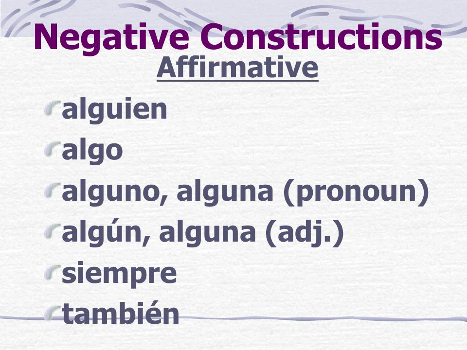 Negative Constructions Here are some affirmative and negative words that you already know.
