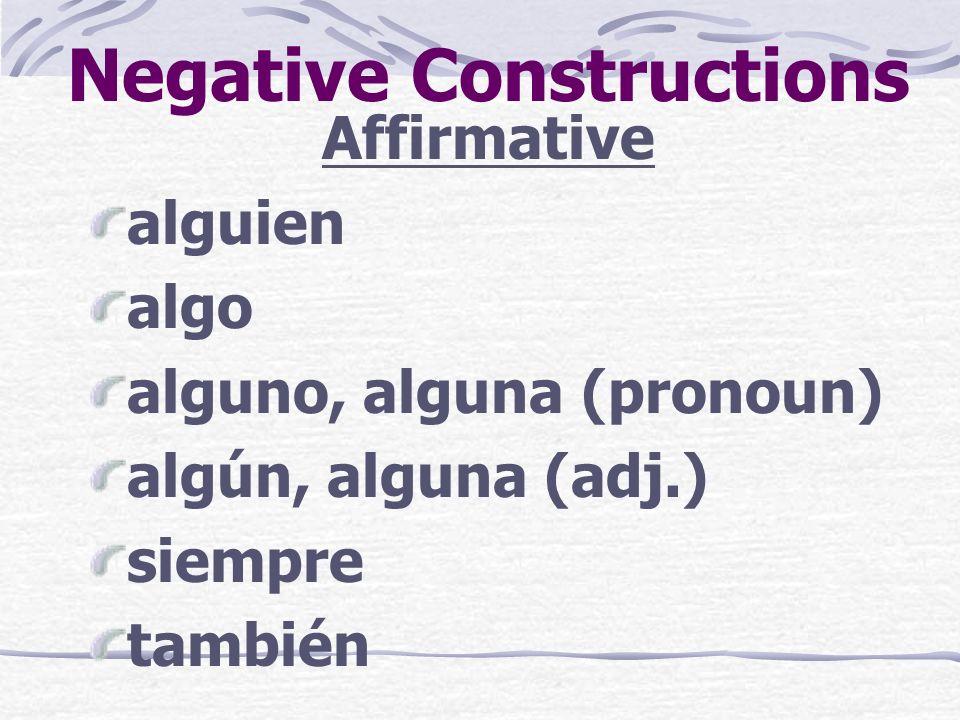 Negative Constructions Affirmative alguien algo alguno, alguna (pronoun) algún, alguna (adj.) siempre también