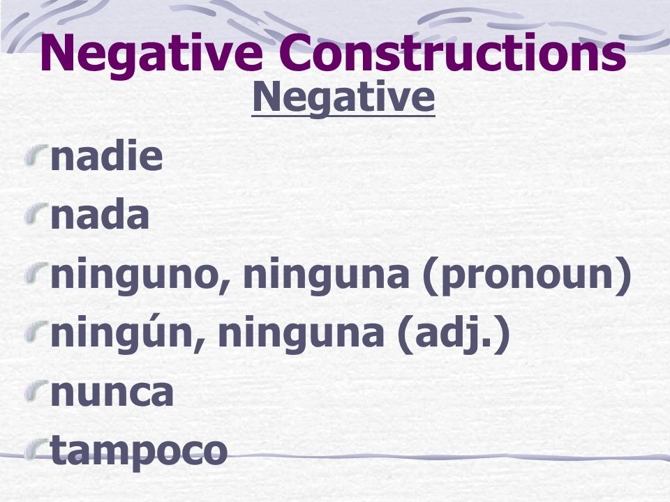 Negative Constructions Negative nadie nada ninguno, ninguna (pronoun) ningún, ninguna (adj.) nunca tampoco