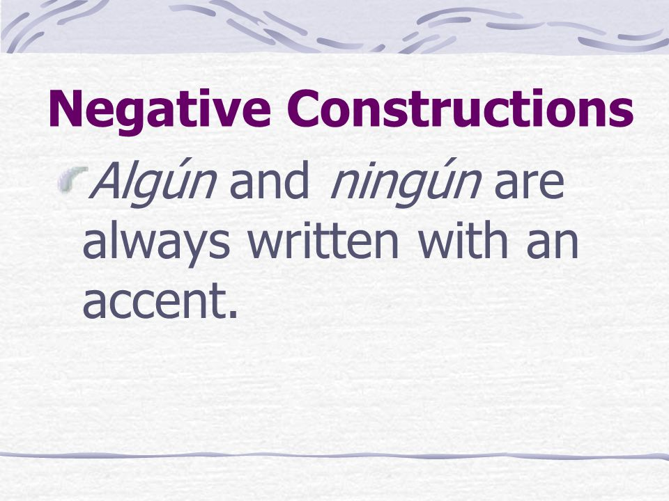 Negative Constructions Algún and ningún are always written with an accent.