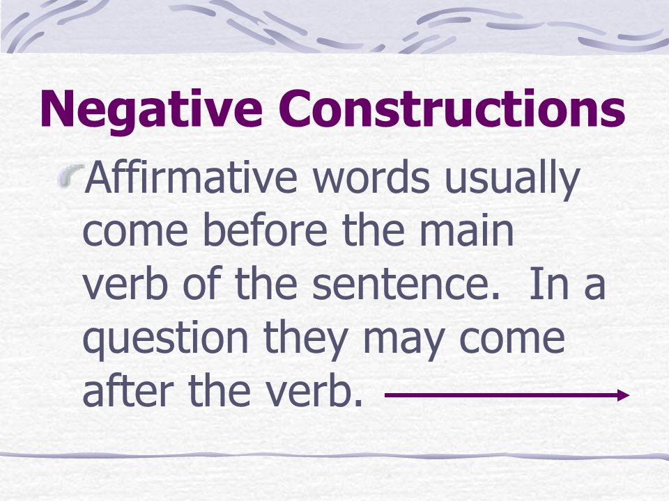 Negative Constructions Affirmative words usually come before the main verb of the sentence.