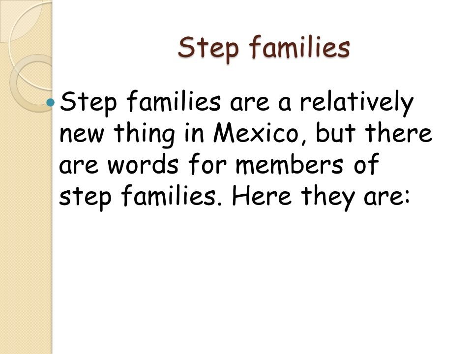 Step families Step families are a relatively new thing in Mexico, but there are words for members of step families.