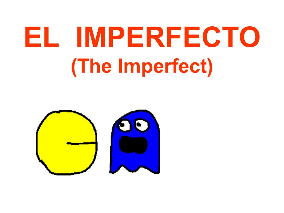 EL IMPERFECTO (The Imperfect)